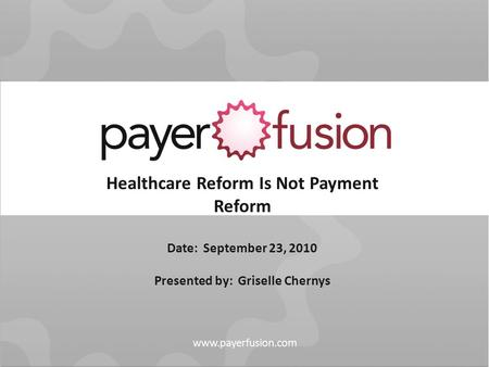 Healthcare Reform Is Not Payment Reform Date: September 23, 2010 Presented by: Griselle Chernys.