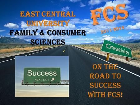FCS 2011-2012 On the Road to Success with FCS! East Central University Family & Consumer Sciences.