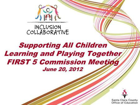 Supporting All Children Learning and Playing Together FIRST 5 Commission Meeting June 20, 2012.
