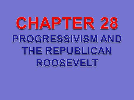 CHAPTER 28 PROGRESSIVISM AND THE REPUBLICAN ROOSEVELT.