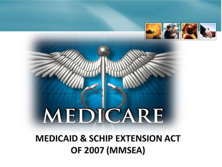 MEDICAID & SCHIP EXTENSION ACT OF 2007 (MMSEA). HISTORY OF MSP Old Statute – New Teeth Medicare first enacted 1965 1965 – Medicare was the primary payer.