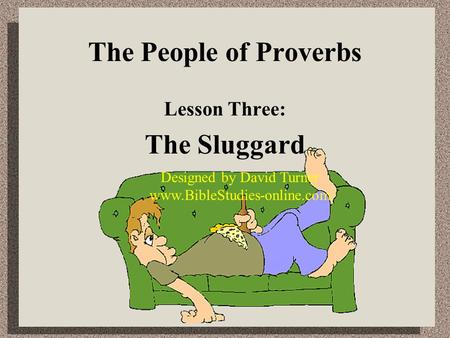 The People of Proverbs Lesson Three: The Sluggard Designed by David Turner www.BibleStudies-online.com.
