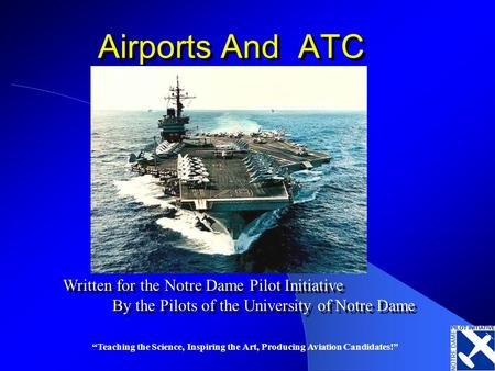 Teaching the Science, Inspiring the Art, Producing Aviation Candidates! Airports And ATC Written for the Notre Dame Pilot Initiative By the Pilots of the.