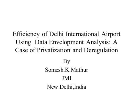 Efficiency of Delhi International Airport Using Data Envelopment Analysis: A Case of Privatization and Deregulation By Somesh.K.Mathur JMI New Delhi,India.