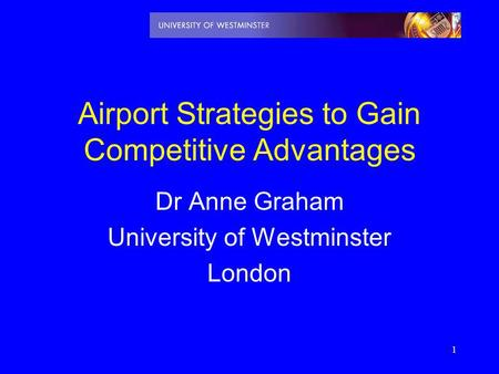 1 Airport Strategies to Gain Competitive Advantages Dr Anne Graham University of Westminster London.