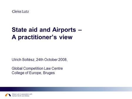 State aid and Airports – A practitioners view Ulrich Soltész, 24th October 2008, Global Competition Law Centre College of Europe, Bruges.