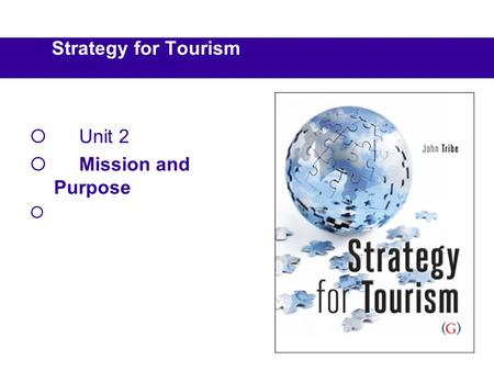 Strategy for Tourism Unit 2 Mission and Purpose. Reading BookCh Tribe, J, (2010) Strategy for Tourism, Goodfellow Publishers, Oxford. 2 Capon, C. (2008)
