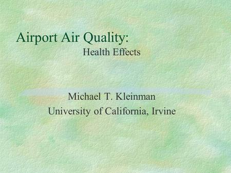 Airport Air Quality: Health Effects Michael T. Kleinman University of California, Irvine.