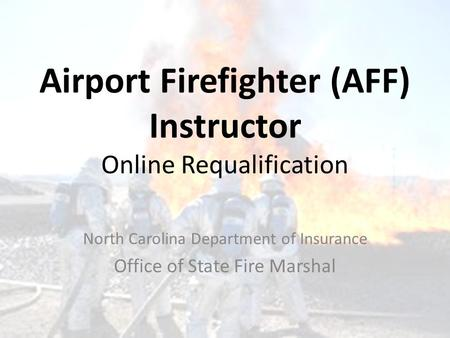 Airport Firefighter (AFF) Instructor Online Requalification North Carolina Department of Insurance Office of State Fire Marshal.