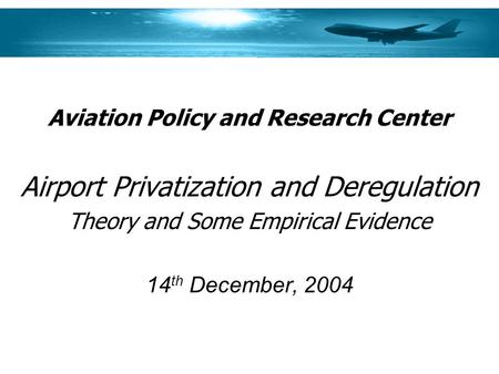 Aviation Policy and Research Center Airport Privatization and Deregulation Theory and Some Empirical Evidence 14 th December, 2004.