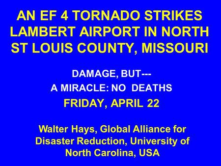 AN EF 4 TORNADO STRIKES LAMBERT AIRPORT IN NORTH ST LOUIS COUNTY, MISSOURI DAMAGE, BUT--- A MIRACLE: NO DEATHS FRIDAY, APRIL 22 Walter Hays, Global Alliance.