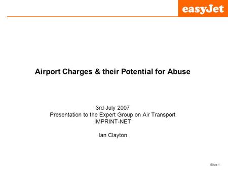 Slide 1 easyJet plc Airport Charges & their Potential for Abuse 3rd July 2007 Presentation to the Expert Group on Air Transport IMPRINT-NET Ian Clayton.
