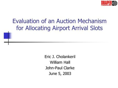 Evaluation of an Auction Mechanism for Allocating Airport Arrival Slots Eric J. Cholankeril William Hall John-Paul Clarke June 5, 2003.