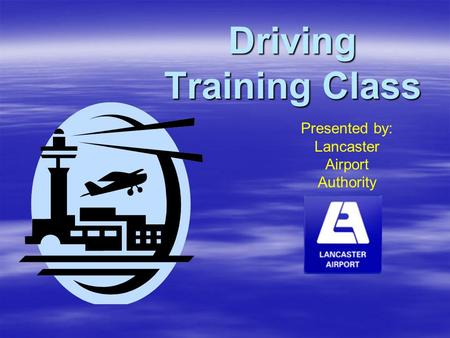 Driving Training Class Presented by: Lancaster Airport Authority.