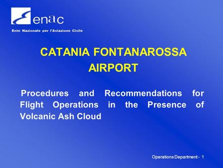 Operations Department -1 CATANIA FONTANAROSSA AIRPORT Procedures and Recommendations for Flight Operations in the Presence of Volcanic Ash Cloud.