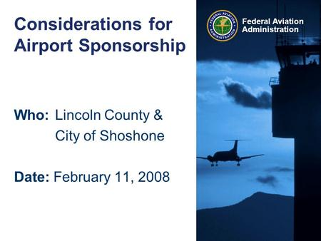 Federal Aviation Administration Considerations for Airport Sponsorship Who:Lincoln County & City of Shoshone Date: February 11, 2008.
