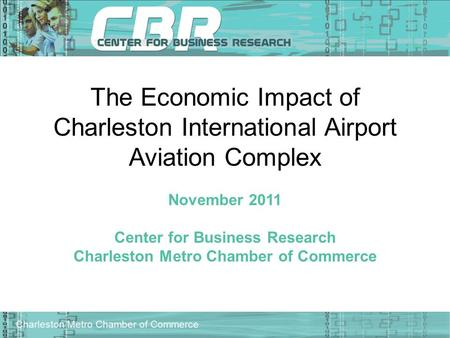 Charleston Metro Chamber of Commerce The Economic Impact of Charleston International Airport Aviation Complex November 2011 Center for Business Research.
