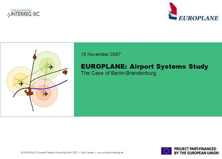 © UNICONSULT Universal Transport Consulting GmbH, 2007 Nils H. Levsen www.uniconsult-hamburg.de EUROPLANE: Airport Systems Study The Case of Berlin-Brandenburg.