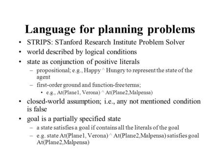 Language for planning problems STRIPS: STanford Research Institute Problem Solver world described by logical conditions state as conjunction of positive.