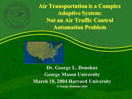 Air Transportation is a Complex Adaptive System: Not an Air Traffic Control Automation Problem Dr. George L. Donohue George Mason University March 18,