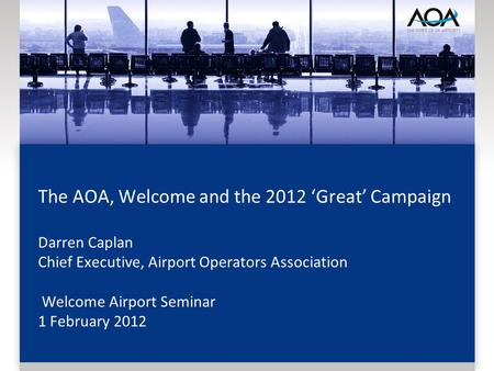 The AOA, Welcome and the 2012 Great Campaign Darren Caplan Chief Executive, Airport Operators Association Welcome Airport Seminar 1 February 2012.