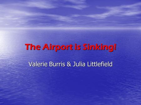 The Airport is Sinking! Valerie Burris & Julia Littlefield.
