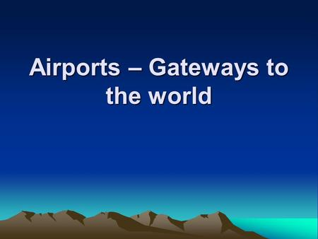 Airports – Gateways to the world. Airports – Gateways to the World Learning objectives :- Categorize airport design Describe the major functions of airport.