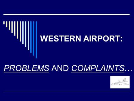 WESTERN AIRPORT: PROBLEMS AND COMPLAINTS…. In the past WA was very small. In the past WA was very small. In the last 5 years 1) the number of In the last.