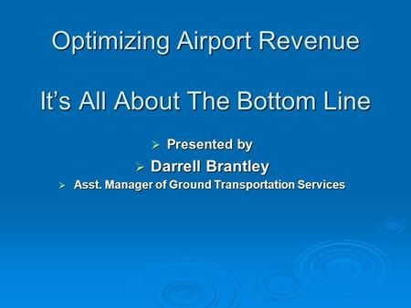 Optimizing Airport Revenue Its All About The Bottom Line Presented by Presented by Darrell Brantley Darrell Brantley Asst. Manager of Ground Transportation.