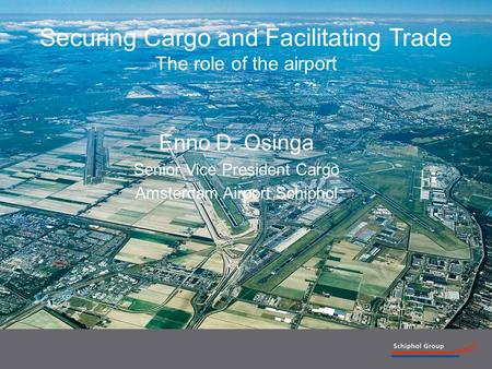 1 Securing Cargo and Facilitating Trade The role of the airport Enno D. Osinga Senior Vice President Cargo Amsterdam Airport Schiphol.