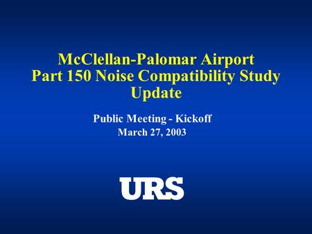 McClellan-Palomar Airport Part 150 Noise Compatibility Study Update Public Meeting - Kickoff March 27, 2003.
