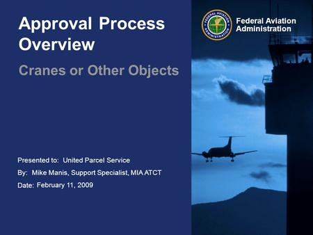 Presented to: By: Date: Federal Aviation Administration Approval Process Overview Cranes or Other Objects United Parcel Service Mike Manis, Support Specialist,