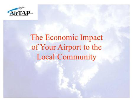 The Economic Impact of Your Airport to the Local Community.