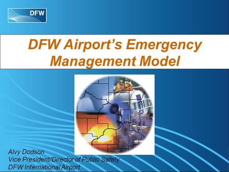 DFW Airports Emergency Management Model Alvy Dodson Vice President/Director of Public Safety DFW International Airport.