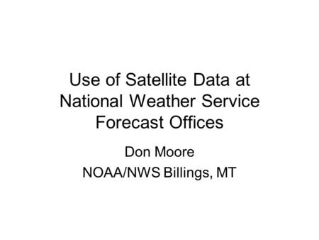Use of Satellite Data at National Weather Service Forecast Offices Don Moore NOAA/NWS Billings, MT.