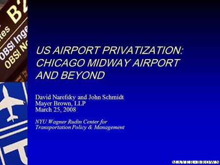 US AIRPORT PRIVATIZATION: CHICAGO MIDWAY AIRPORT AND BEYOND David Narefsky and John Schmidt Mayer Brown, LLP March 25, 2008 NYU Wagner Rudin Center for.
