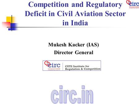 Competition and Regulatory Deficit in Civil Aviation Sector in India Mukesh Kacker (IAS) Director General.