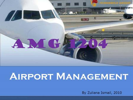AMG 1204 Airport Management By Zuliana Ismail, 2010.