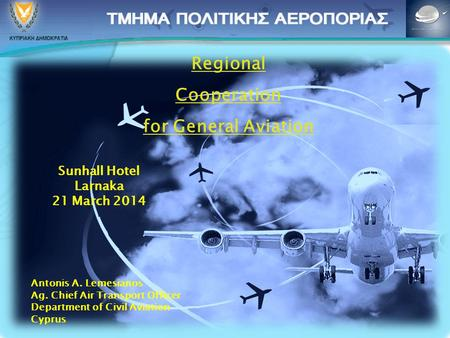 Regional Cooperation for General Aviation Sunhall Hotel Larnaka 21 March 2014 Antonis A. Lemesianos Ag. Chief Air Transport Officer Department of Civil.
