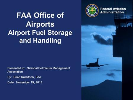 Presented to: National Petroleum Management Association By: Brian Rushforth, FAA Date: November 19, 2013 Federal Aviation Administration FAA Office of.