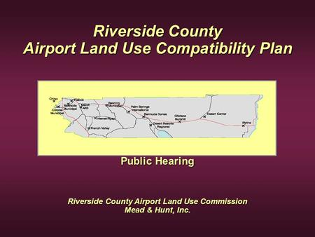Riverside County Airport Land Use Compatibility Plan Public Hearing Riverside County Airport Land Use Commission Mead & Hunt, Inc.