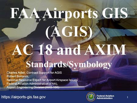 Https://airports-gis.faa.gov Federal Aviation Administration 1 FAA Airports GIS (AGIS) AC 18 and AXIM Standards/Symbology Charles Adler, Contract Support.