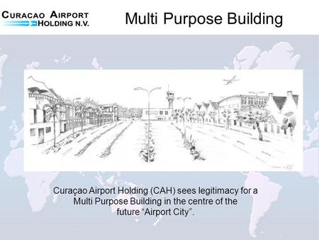 Multi Purpose Building Curaçao Airport Holding (CAH) sees legitimacy for a Multi Purpose Building in the centre of the future Airport City.