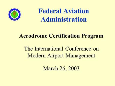 Federal Aviation Administration Aerodrome Certification Program The International Conference on Modern Airport Management March 26, 2003.