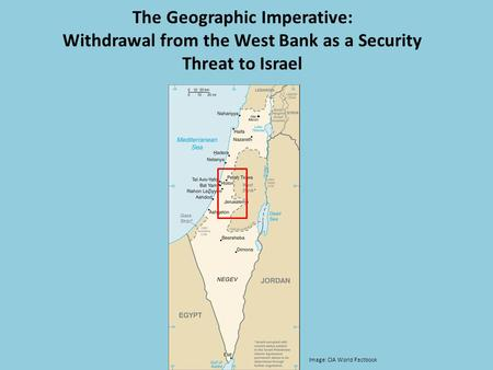 The Geographic Imperative: Withdrawal from the West Bank as a Security Threat to Israel Image: CIA World Factbook.
