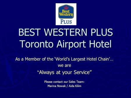 BEST WESTERN PLUS Toronto Airport Hotel As a Member of the Worlds Largest Hotel Chain… we are Always at your Service Always at your Service Please contact.
