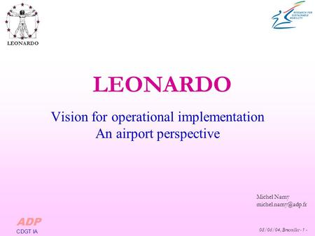 08/06/04, Bruxelles - 1 - Michel Namy LEONARDO ADP CDGT IA Vision for operational implementation An airport perspective.