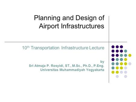 Planning and Design of Airport Infrastructures 10 th Transportation Infrastructure Lecture by Sri Atmaja P. Rosyidi, ST., M.Sc., Ph.D., P.Eng. Universitas.