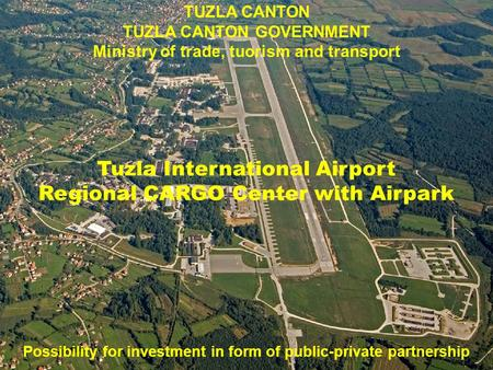 TUZLA CANTON TUZLA CANTON GOVERNMENT Ministry of trade, tuorism and transport Tuzla International Airport Regional CARGO Center with Airpark Possibility.