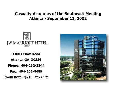 Casualty Actuaries of the Southeast Meeting Atlanta - September 11, 2002 3300 Lenox Road Atlanta, GA 30326 Phone: 404-262-3344 Fax: 404-262-8689 Room Rate: